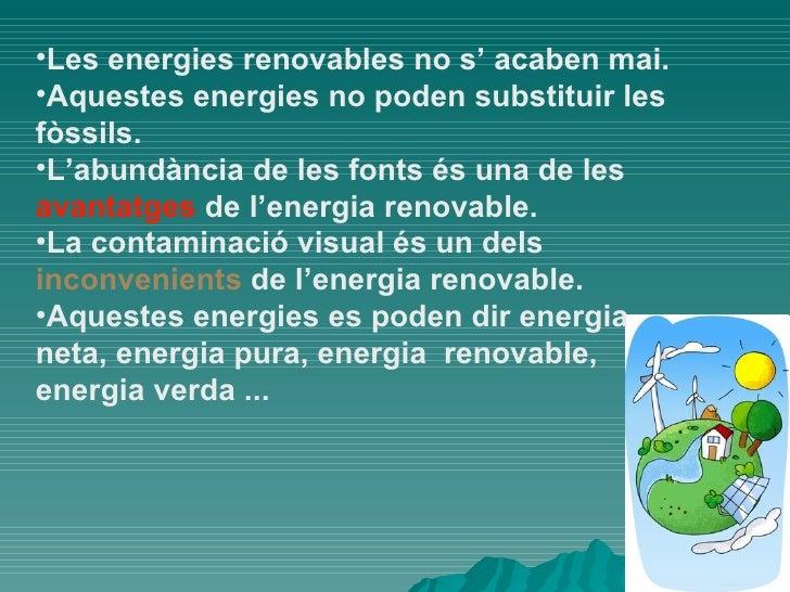 <ul><li>Les energies renovables no s' acaben mai. </li></ul><ul><li>Aquestes energies no poden substituir les fòssils. </l...