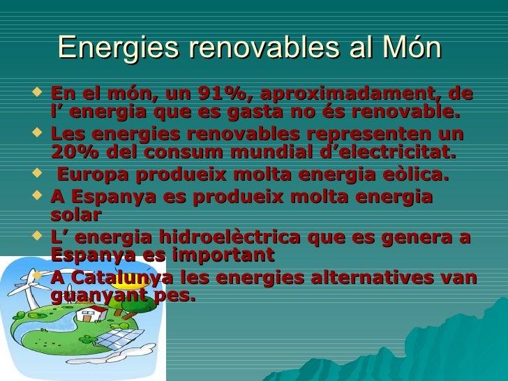 Energies renovables al Món  <ul><li>En el món, un 91%, aproximadament, de l' energia que es gasta no és renovable. </li></...