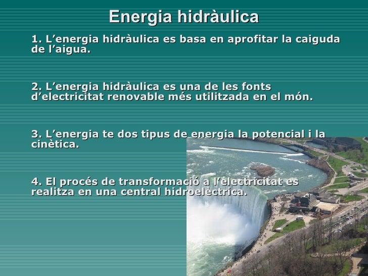 Energia hidràulica 1. L'energia hidràulica es basa en aprofitar la caiguda de l'aigua. 2. L'energia hidràulica es una de l...