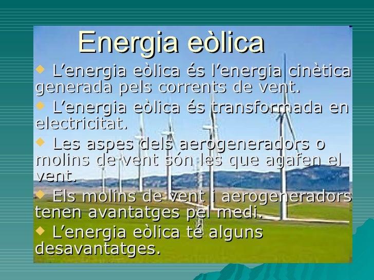 Energia eòlica  <ul><li>L'energia eòlica és l'energia cinètica generada pels corrents de vent. </li></ul><ul><li>L'energia...