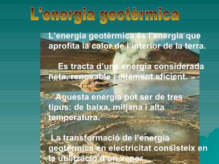L'energia geotèrmica <ul><ul><li>L'energia geotèrmica és l'energia que aprofita la calor de l'interior de la terra. </li><...