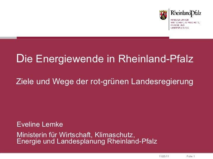 D ie Energiewende in Rheinland-Pfalz Ziele und Wege der rot-grünen Landesregierung Eveline Lemke Ministerin für Wirtschaft...