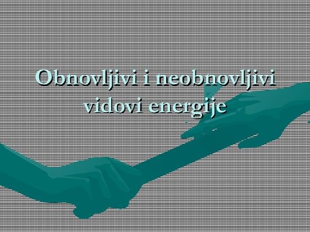 Obnovljivi i neobnovljiviObnovljivi i neobnovljivi vidovi energijevidovi energije