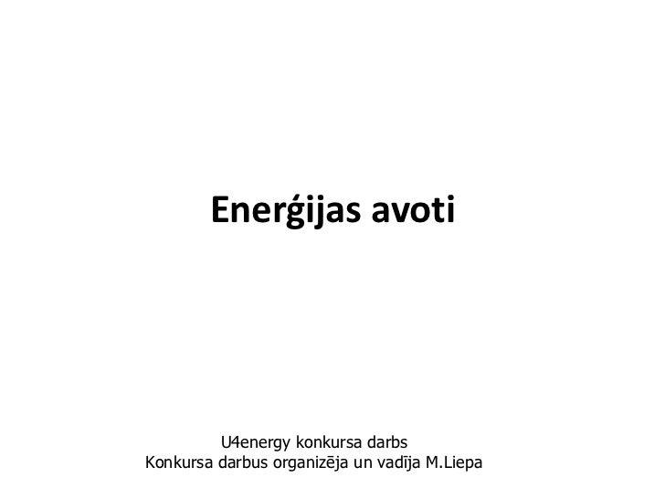 Enerģijas avoti         U4energy konkursa darbsKonkursa darbus organizēja un vadīja M.Liepa