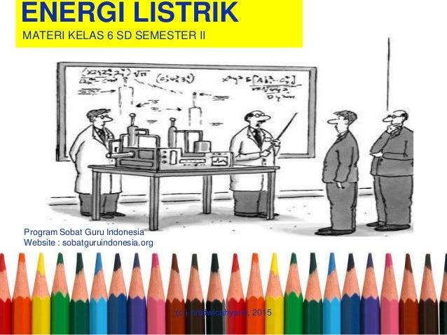 ENERGI LISTRIK MATERI KELAS 6 SD SEMESTER II Program Sobat Guru Indonesia Website : sobatguruindonesia.org (c ) rinidwicah...