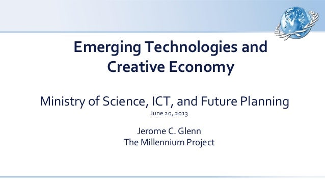 Emerging Technologies and Creative Economy Ministry of Science, ICT, and Future Planning June 20, 2013  Jerome C. Glenn Th...