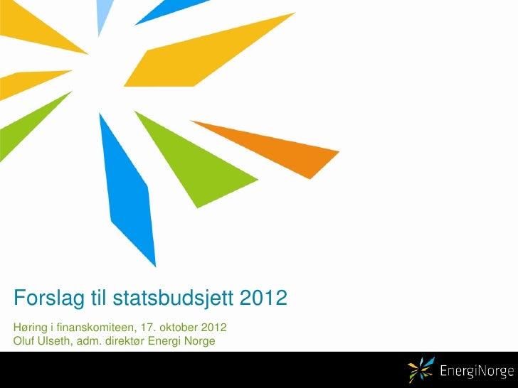 Forslag til statsbudsjett 2012<br />Høring i finanskomiteen, 17. oktober 2012<br />Oluf Ulseth, adm. direktør Energi Norge...
