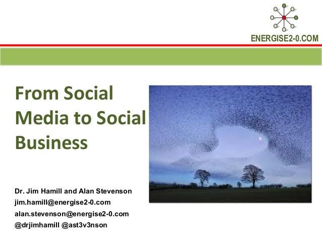 ENERGISE2-0.COMFrom SocialMedia to SocialBusinessDr. Jim Hamill and Alan Stevensonjim.hamill@energise2-0.comalan.stevenson...