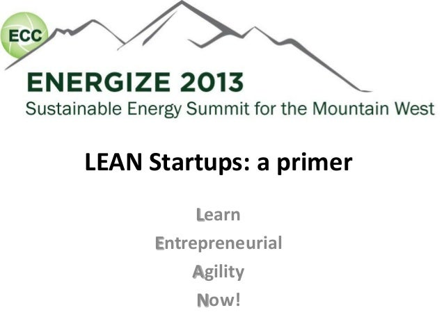 LEAN Startups: a primer           Learn      Entrepreneurial          Agility           Now!