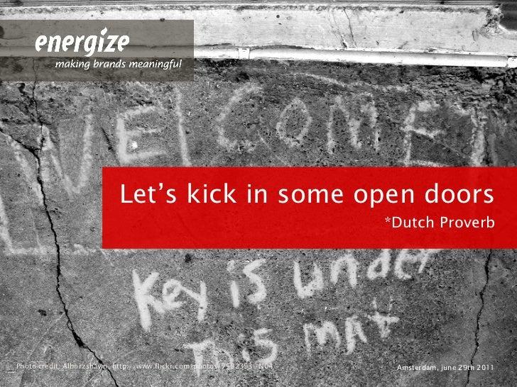 <ul><li>Let's kick in some open doors </li></ul><ul><li>*Dutch Proverb </li></ul><ul><li>Amsterdam, june 29th 2011 </li></...
