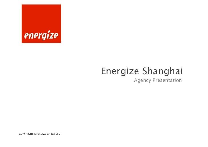Energize Shanghai                                    Agency PresentationCOPYRIGHT ENERGIZE SHANGHAI