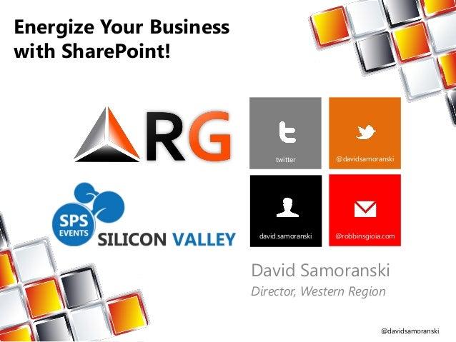 @davidsamoranskiEnergize Your Businesswith SharePoint!David SamoranskiDirector, Western Regiontwitter @davidsamoranskidavi...