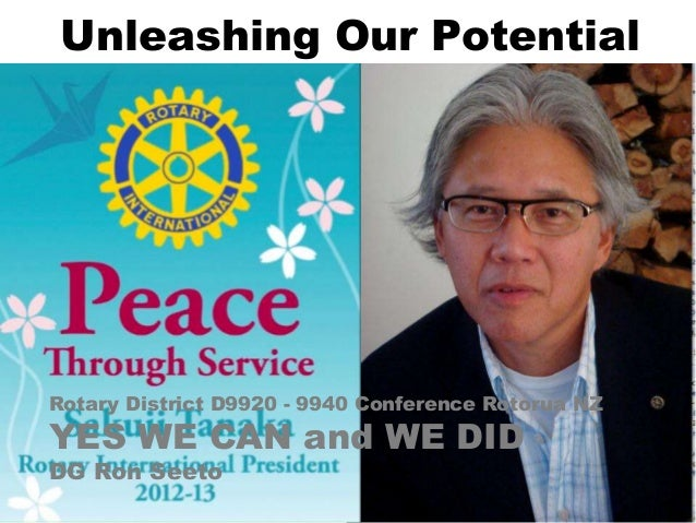 Unleashing Our PotentialRotary District D9920 - 9940 Conference Rotorua NZYES WE CAN and WE DIDDG Ron Seeto