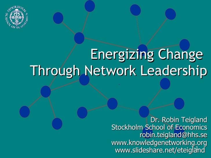 Energizing Change  Through Network Leadership Dr. Robin Teigland Stockholm School of Economics [email_address] www.knowled...