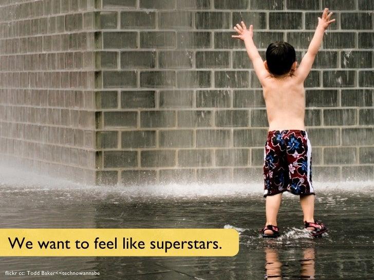 Text flickr cc: Todd Baker<<technowannabe We want to feel like superstars.