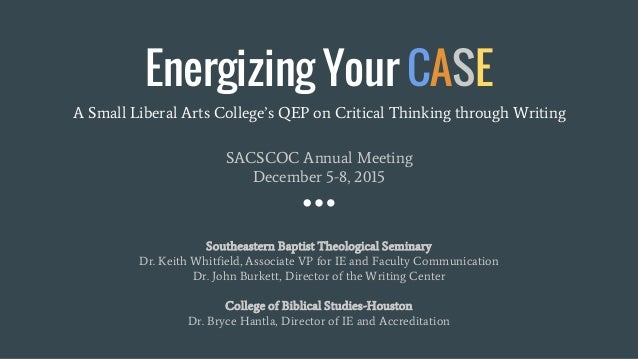Energizing Your CASE A Small Liberal Arts College's QEP on Critical Thinking through Writing SACSCOC Annual Meeting Decemb...