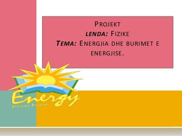 PROJEKT LENDA: FIZIKE TEMA: ENERGJIA DHE BURIMET E ENERGJISE.