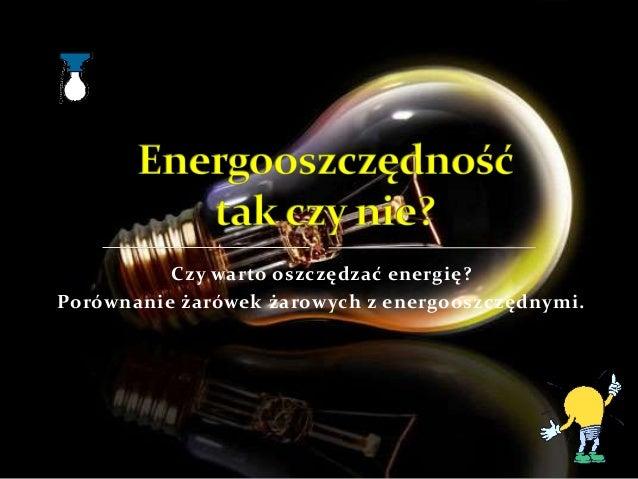 Czy warto oszczędzać energię?Porównanie żarówek żarowych z energooszczędnymi.