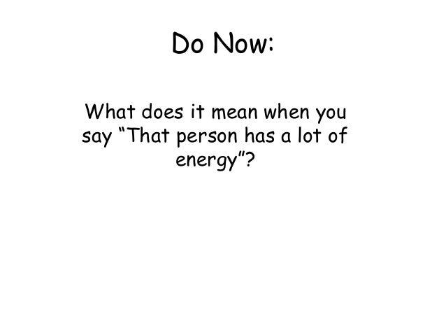 "Do Now: What does it mean when you say ""That person has a lot of energy""?"