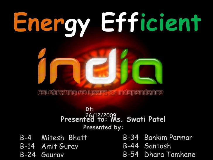 EnergyEfficient<br />Dt: 26/12/2009<br />Presented to: Ms. Swati Patel<br />Presented by:<br />B-34Bankim Parmar<br />B-4...