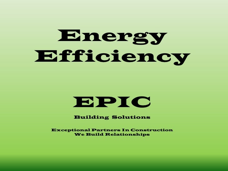 EnergyEfficiencyEPICBuilding  SolutionsExceptional Partners In Construction We Build Relationships <br />
