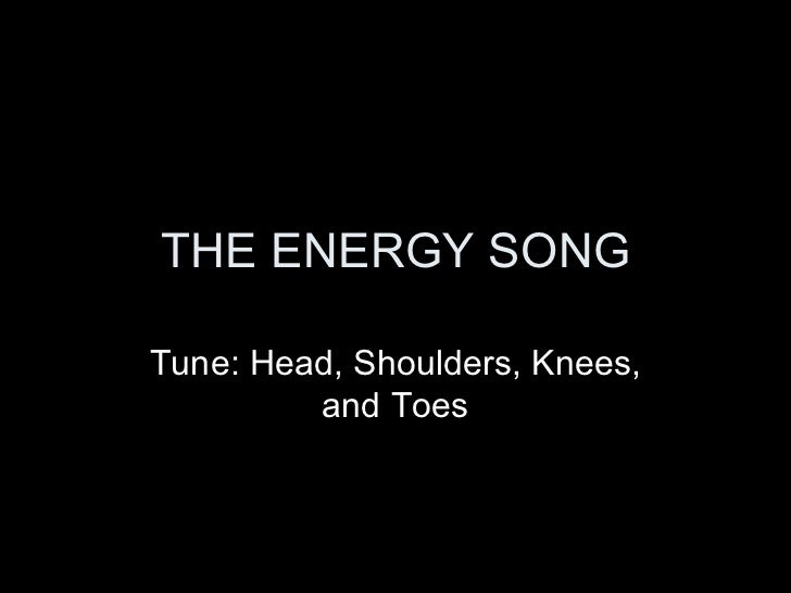 THE ENERGY SONG Tune: Head, Shoulders, Knees, and Toes