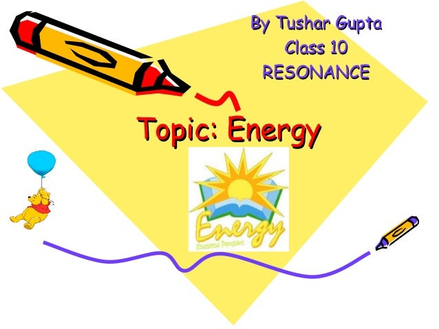 By Tushar Gupta           Class 10        RESONANCETopic: Energy