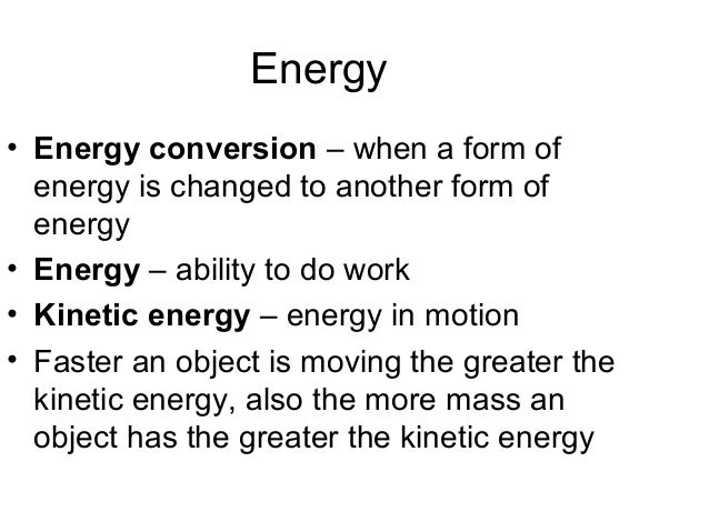 Energy• Energy conversion – when a form of  energy is changed to another form of  energy• Energy – ability to do work• Kin...