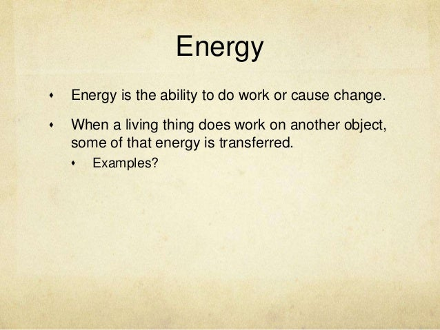 Energy   Energy is the ability to do work or cause change.   When a living thing does work on another object,    some of...