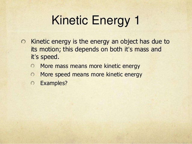 Kinetic Energy 1Kinetic energy is the energy an object has due toits motion; this depends on both it's mass andit's speed....