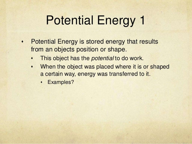 Potential Energy 1   Potential Energy is stored energy that results    from an objects position or shape.       This obj...
