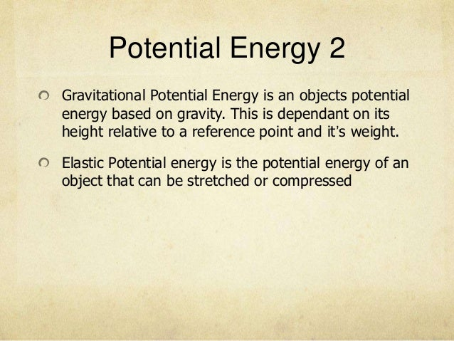 Potential Energy 2Gravitational Potential Energy is an objects potentialenergy based on gravity. This is dependant on itsh...