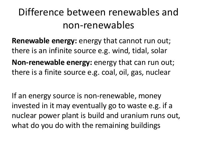 Difference between renewables and non-renewables Renewable energy: energy that cannot run out; there is an infinite source...