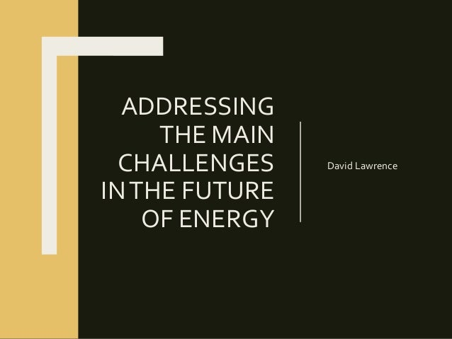 ADDRESSING THE MAIN CHALLENGES INTHE FUTURE OF ENERGY David Lawrence