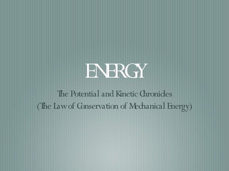 ENERGY <ul><li>The Potential and Kinetic Chronicles </li></ul><ul><li>(The Law of Conservation of Mechanical Energy) </li>...