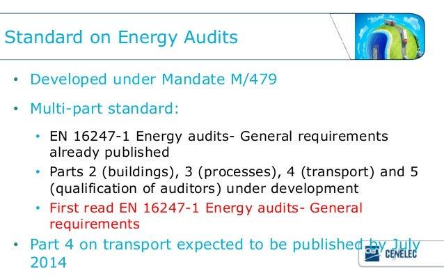 Standard on Energy Audits• Developed under Mandate M/479• Multi-part standard:   • EN 16247-1 Energy audits- General requi...