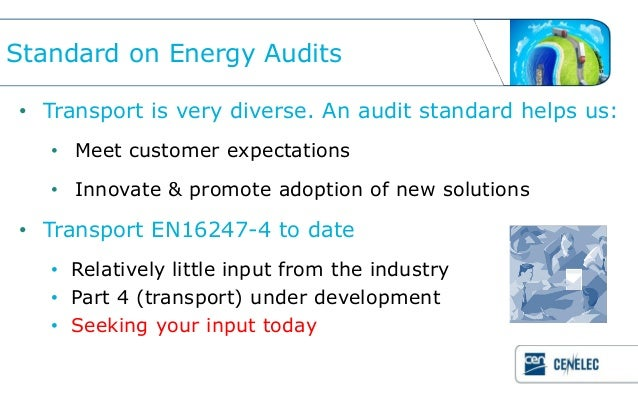 Standard on Energy Audits• Transport is very diverse. An audit standard helps us:   • Meet customer expectations   • Innov...