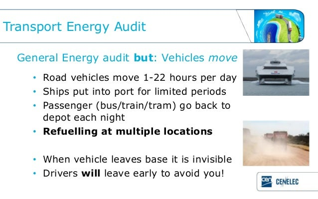 Transport Energy Audit  General Energy audit but: Vehicles move    • Road vehicles move 1-22 hours per day    • Ships put ...