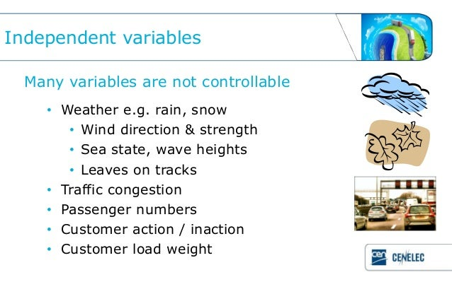 Independent variables  Many variables are not controllable    • Weather e.g. rain, snow       • Wind direction & strength ...