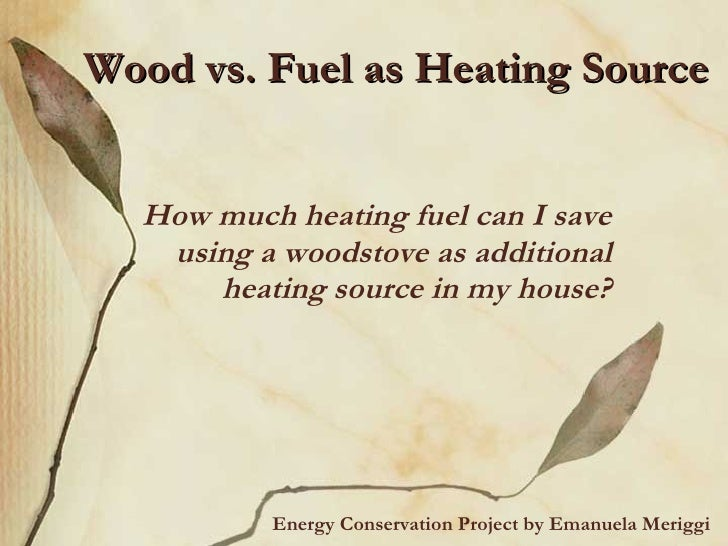 Wood vs. Fuel as Heating Source How much heating fuel can I save using a woodstove as additional heating source in my hous...