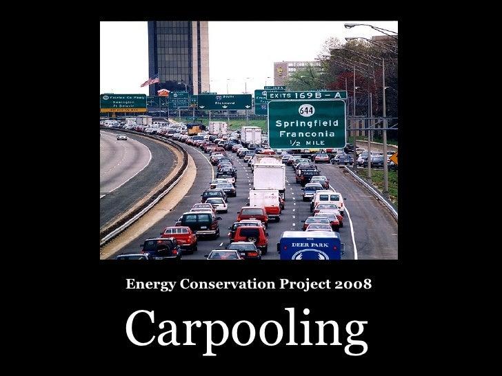 Energy Conservation Project 2008 <ul><li>Carpooling </li></ul>
