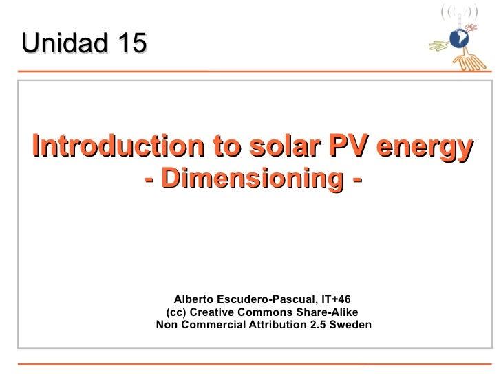 Unidad 15 <ul><li>Introduction to solar PV energy </li></ul><ul><ul><li>- Dimensioning - </li></ul></ul><ul><ul><li>Albert...