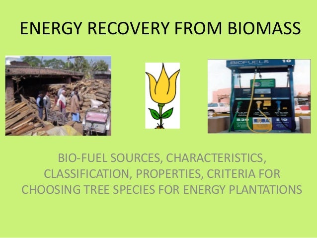 ENERGY RECOVERY FROM BIOMASS  BIO-FUEL SOURCES, CHARACTERISTICS, CLASSIFICATION, PROPERTIES, CRITERIA FOR CHOOSING TREE SP...