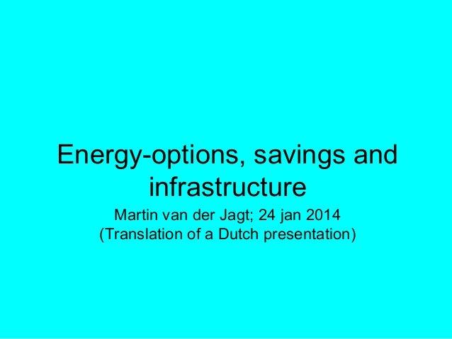 Energy-options, savings and infrastructure Martin van der Jagt; 24 jan 2014 (Translation of a Dutch presentation)