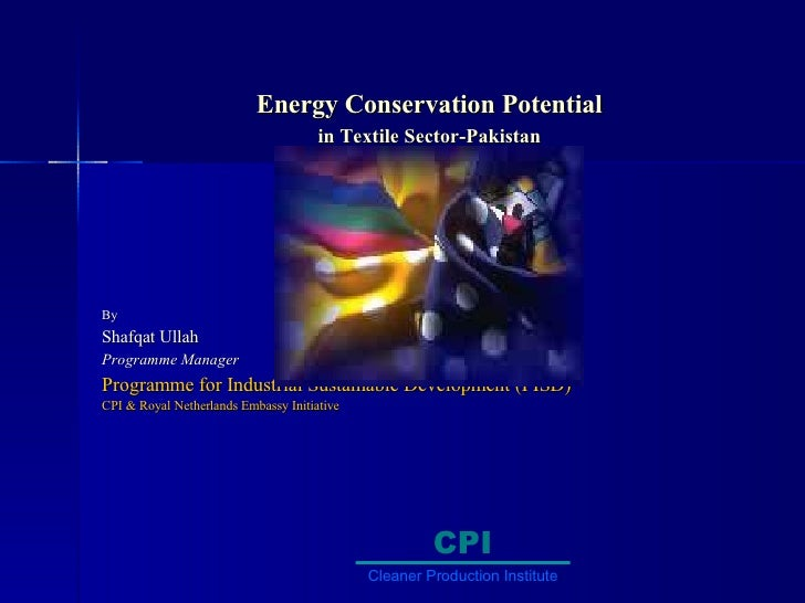 Energy Conservation Potential  in Textile Sector-Pakistan   By Shafqat Ullah Programme Manager Programme for Industrial Su...