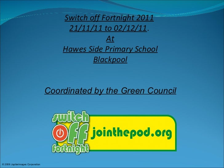 © 2008 Jupiterimages Corporation  Switch off Fortnight 2011   21/11/11 to 02/12/11 .  At Hawes Side Primary School Blackpo...