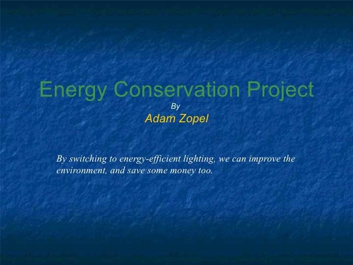 Energy Conservation Project By Adam Zopel By switching to energy-efficient lighting, we can improve the environment, and s...
