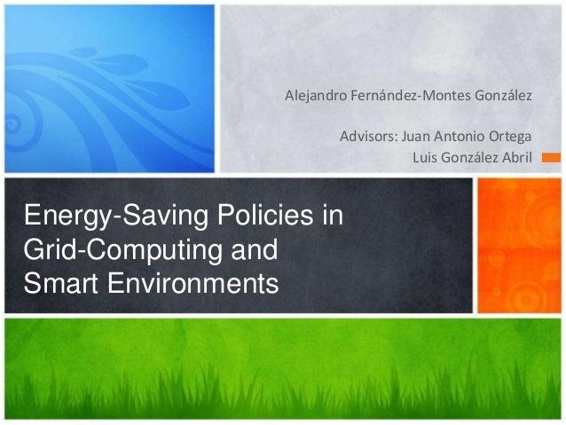 Alejandro Fernández-Montes GonzálezAdvisors: Juan Antonio OrtegaLuis González AbrilEnergy-Saving Policies inGrid-Computing...