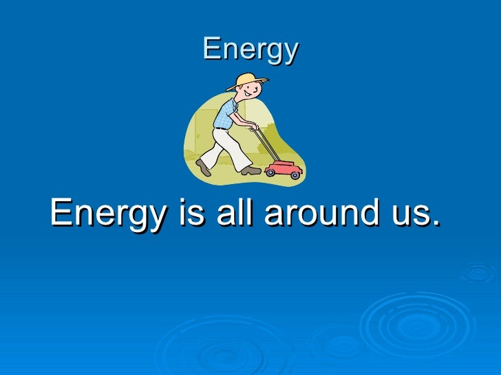 Energy <ul><li>Energy is all around us.  </li></ul>