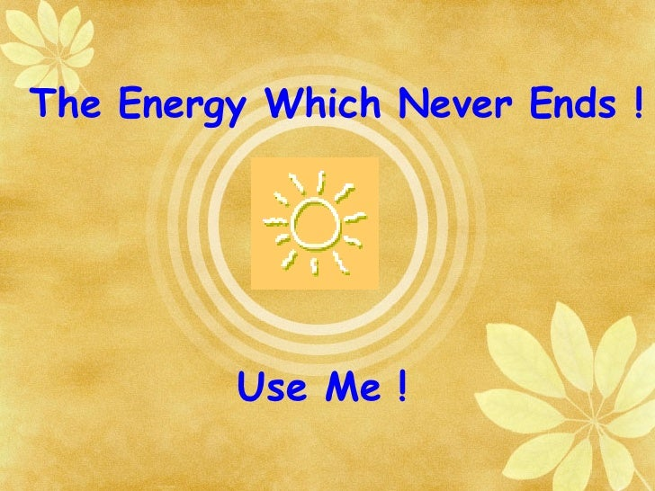 Use Me ! The Energy Which Never Ends !
